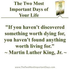 "The Two Most Important Days of Your Life - ""If you haven't discovered something worth dying for, you haven't found anything worth living for."" - Martin Luther King, Jr. #thetwomostimortantdays #worthlivingfor"