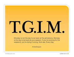 TGIM. Each and every day is an opportunity to grow and work towards achieving your goals.