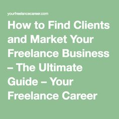 How to Find Clients and Market Your Freelance Business – The Ultimate Guide – Your Freelance Career