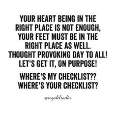 YOUR HEART BEING IN THE  RIGHT PLACE IS NOT ENOUGH,  YOUR FEET MUST BE IN THE  RIGHT PLACE AS WELL. THOUGHT PROVOKING DAY TO ALL! LET'S GET IT, ON PURPOSE!   WHERE'S MY CHECKLIST?? WHERE'S YOUR CHECKLIST?