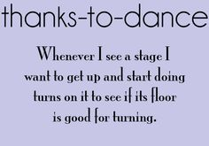 Thanks-To-Dance: Whenever I see a stage I want to get up and start doing turns on it to see if its floor is good for turning.