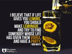 I believe that if life gives you lemons, you should make lemonade... And try to find somebody whose life has given them vodka, and have a party. - Ron White(QuotesHobby.com)