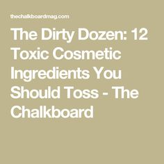 The Dirty Dozen: 12 Toxic Cosmetic Ingredients You Should Toss - The Chalkboard