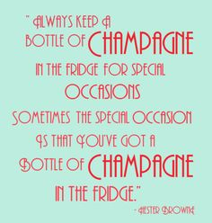 """Always keep a bottle of champagne in the fridge for special occasions. Sometimes the special occasion is that you've got a bottle of champagne in the fridge."" - Hester Browne"