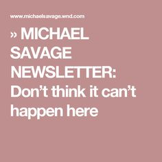 » MICHAEL SAVAGE NEWSLETTER: Don't think it can't happen here