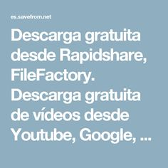 Descarga gratuita desde Rapidshare, FileFactory. Descarga gratuita de vídeos desde Youtube, Google, Metacafe: SaveFrom.net