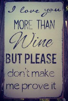 I love you more than wine, but please don't make me prove it.