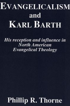 EVANGELICALISM AND KARL BARTH (His Reception and Influence in North American Evangelical Theology; by Phillip R. Thorne; Imprint: Pickwick Publications)