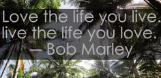 Love the life you live, live the life you love. ~ Bob Marley