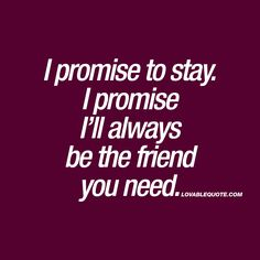 I promise to stay. I promise I'll always be the friend you need. - Friends support each other. Always. No matter how things are or how bad it is in your friends life, you stay. Because that's what a real friend does. Stays. Always. #friendship #always www.lovablequote.com