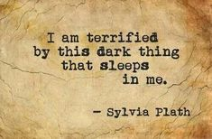 "Sylvia Plath.  The ""dark thing"" is suicide... doesn't it ""sleep"" in everyone?  It certainly does in me. *"