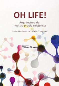 Oh life! : arquitectura de nuestra propia existencia / Carlos Fernández de Cañete Echegoyen.Editorial:Madrid : Tebar, 2014.