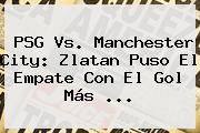 http://tecnoautos.com/wp-content/uploads/imagenes/tendencias/thumbs/psg-vs-manchester-city-zlatan-puso-el-empate-con-el-gol-mas.jpg PSG vs Manchester City. PSG vs. Manchester City: Zlatan puso el empate con el gol más ..., Enlaces, Imágenes, Videos y Tweets - http://tecnoautos.com/actualidad/psg-vs-manchester-city-psg-vs-manchester-city-zlatan-puso-el-empate-con-el-gol-mas/