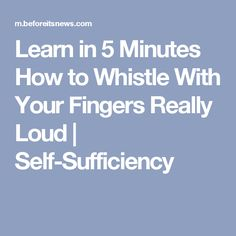 Learn in 5 Minutes How to Whistle With Your Fingers Really Loud   Self-Sufficiency