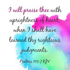 I will praise thee with uprightness of heart, when I shall have learned thy righteous judgments. (Psalms 119:7 KJV)