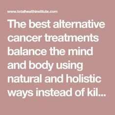 The best alternative cancer treatments balance the mind and body using natural and holistic ways instead of killing cancer with chemicals and radiation.