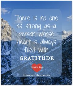 There is no ones strong as a person whose heart is always filled with gratitude.  ~Daisaku Ikeda Visit us at: www.GratitudeHabitat.com  #gratitude-quote #grateful #strong heart