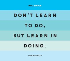 """Don't learn to do, but learn in doing."" —Samuel Butler #quotes"