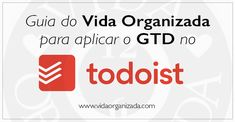 Guia do Vida Organizada para aplicar o GTD no Todoist – Parte 4 – Organizando o workflow diário