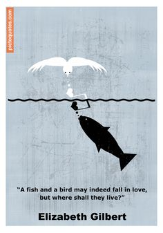 """""""A fish and a bird may indeed fall in love, but where shall they live?"""" Elizabeth Gilbert #quote #fallinlove #wronglove"""