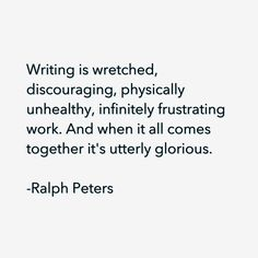 Writing is wretched, discouraging, physically unhealthy, infinitely frustrating work. And when it all comes together it's utterly glorious. ~ Ralph Peters