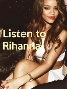 Listen to Rihanna - by jmk