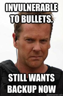 LOL! I Too Laugh When Jack Bauer Calls For Backup! It's Like, He's Invincible To EVERYTHING! What In The World Does He Need Backup For?! :P
