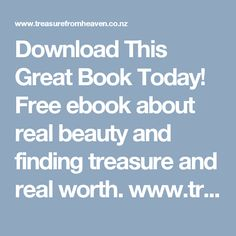 Download This Great Book Today! Free ebook about real beauty and finding treasure and real worth. www.treasurefromheaven.co.nz specifically for women.
