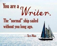 "Couldn't be truer...""You are a writer. The 'normal' ship sailed without you long ago."" ~Terri Main"