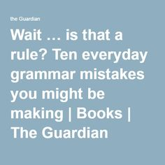Wait … is that a rule? Ten everyday grammar mistakes you might be making | Books | The Guardian
