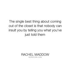 "Rachel Maddow - ""The single best thing about coming out of the closet is that nobody can insult you..."". truth, honesty, politics, gay, political, lgbt, lesbian, commentary, coming-out-of-the-closet, msnbc, rachel-maddow"