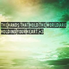 The hands that hold the world are holding your heart. // Phil Wickham