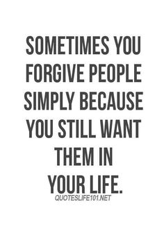Forgiving People-More than I can count on 2 hands...but wouldn't take back anything...everyone deserves 2nd chances...