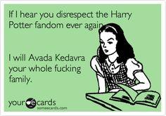 If I hear you disrespect the Harry Potter fandom ever again, I will Avada Kedavra your whole fucking family.