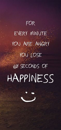 For Every Minute You Are Angry You Lose 60 Seconds Of Happiness