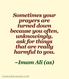 """Sometimes your prayers are turned down because you often, unknowingly, ask for things that are really harmful to you."" -Imam Ali (AS). (by Sinistersal)"