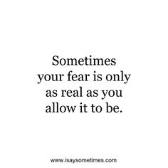 Sometimes your fear is only as real as you allow it to be.