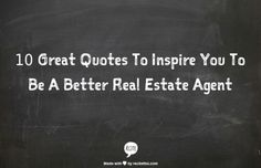 10 Great Quotes To Inspire You To Be A Better Real Estate Agent Today I am going to be talking about inspiration and my strategies for getting inspire. We all have times when we need a bit of encouraging words when dealing with the real estate market. If your feeling down and discourage make sure to read and share the quotes below. These 10 great quotes will inspire you to be a better real estate agent. http://corneliuscamp.com/10-great-quotes-to-inspire-you-to-be-a-better-real-estate-agent/