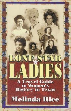 """Lone Star Ladies: A Travel Guide to Women's History in Texas, by Melinda Rice (2002). """"[This book] explores places all over the state devoted to Texas women … [It includes] artists, authors, astronauts, and athletes, politicians, musicians, reformers, healers, and characters of all kinds."""" (Website)"""
