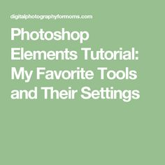 Photoshop Elements Tutorial: My Favorite Tools and Their Settings
