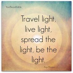Your Beautifulife Travel Light Live Light Spread the Light Be the Light -Yogi Bhajan -G Yoga Quotes, Me Quotes, Qoutes, Quotations, Yogi Bhajan Quotes, Tao, Matthieu Ricard, Mudras, Be Light