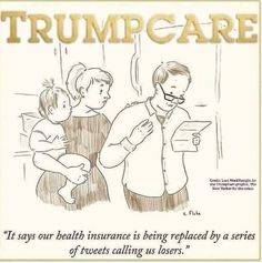 "TRUMPCARE - ""It says our health insurance is being replaced by a series of tweets calling us losers."""