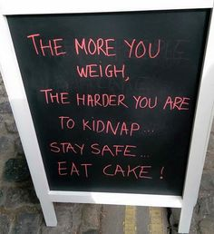 The more you weigh, the harder you are to kidnap!  Stay safe... eat cake!