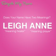 Meaning of the name Leigh Anne What Is Your Name, My Name Is, Names With Meaning, Baby Girl Names, Meant To Be, How To Find Out, Writing, Being A Writer