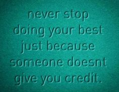Do your best because that's who you are, not for someone else...