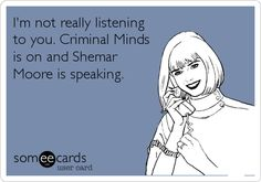 I'm not really listening to you. Criminal Minds is on and Shemar Moore is speaking... Don't interrupt