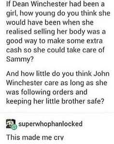 What makes you think the fact Dean Winchester is a boy changes anything about this?<< I was gonna say. It's entirely possible that this very thing happened.<<<<Not so sure, but well, maybe? John Winchester, Winchester Brothers, Supernatural Memes, Destiel, Superwholock, Crying, It Hurts, At Least, Logs
