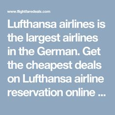 Lufthansa airlines is  the largest airlines in the German. Get the cheapest deals on Lufthansa airline reservation online from flightfaredeals.  Find low fare Lufthansa airline reservation tickets with cheapest air fare deals for international and domestic flight. Flight fare deals is primer ticketing agency in U.S.A. We provide cheap airline tickets for all destinations.