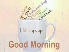 Good Morning... I fill my cup... Kindness, Love, Understanding,  Hope, Peace, Gratitude.