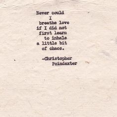never could i breathe love if I did not first learn to inhale a little bit of chaos.